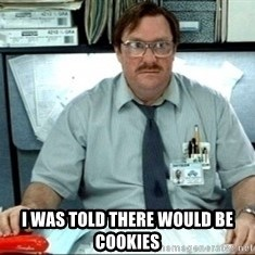 I was told there would be ___ -  I was told there WOuld be COOKIES
