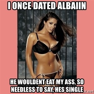 Hot Girl - i once dated albaiin he wouldent eat my ass, so needless to say, hes single