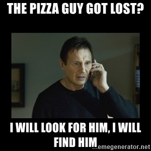 I will find you and kill you - the pizza guy got lost? I will look for him, i will find him