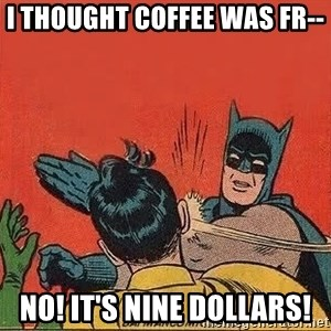 batman slap robin - I thought coffee was fr-- No! it's nine dollars!