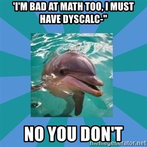 "Dyscalculic Dolphin - 'I'm bad at math too, i must have dyscalc-"" no you don't"