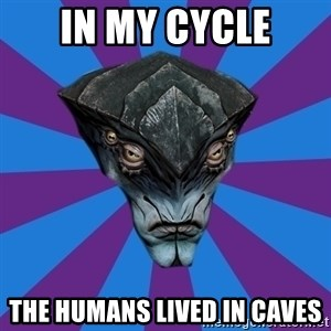 Javik the Prothean - In MY cycle The HUMANS LIVED IN caves