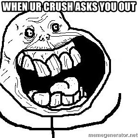 Happy Forever Alone - When uR cruSh Asks you out