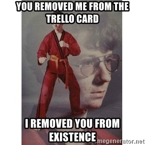 Karate Kid - You removed me from the Trello card I removed you from existence