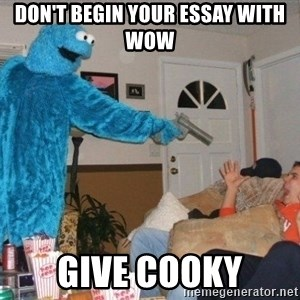 Bad Ass Cookie Monster - don't begin your essay with wow give cooky