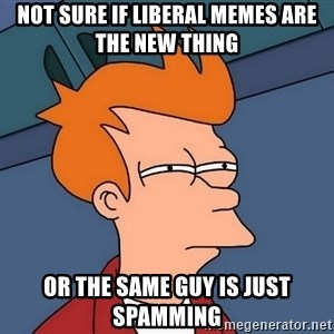 Futurama Fry - not sure if liberal memes are the new thing or the same guy is just spamming
