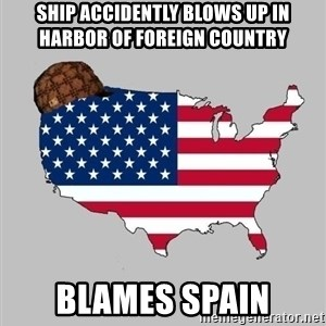 Scumbag America2 - Ship accidently blows up in harbor of Foreign Country  Blames spain