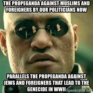 What If I Told You - The propeganda against muslims and foreigners by our politicians now parallels the propeganda against Jews and foreigners that lead to the genecide in WWII
