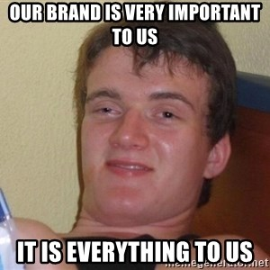 Stoned Guy [Meme] - Our brand is very important to us it is everything to us