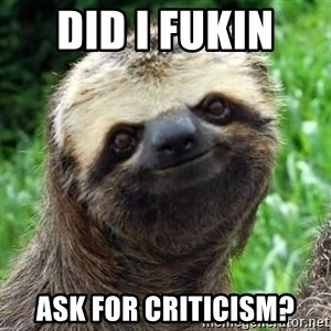 Sarcastic Sloth - Did I fukin  Ask for criticism?