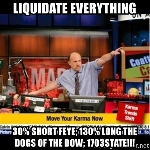 Mad Karma With Jim Cramer - Liquidate everythIng 30% short Feye; 130% long the dogs of the dow; 1703staTe!!!