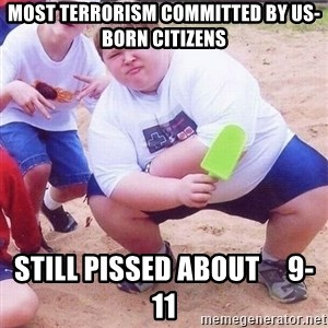 American Fat Kid - most terrorism COMMItted by us-born citizens STILL PISSED ABOUT     9-11