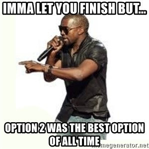 Imma Let you finish kanye west - imma let you finish but... Option 2 was the best option of all time