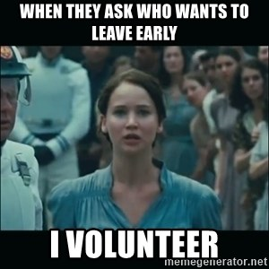 I volunteer as tribute Katniss - When they ask who wants to leave early i volunteer