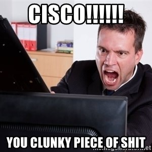 Angry Computer User - CISCO!!!!!! You Clunky piece of shit