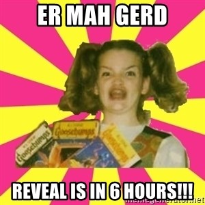 er mah gerd - ER MAH GERD Reveal is in 6 hours!!!