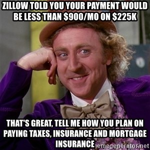 Willy Wonka - Zillow told you your payment WOULD BE LESS THAN $900/MO ON $225K tHAT'S GREAT, TELL ME HOW YOU PLAN ON PAYING TAXES, INSURANCE AND MORTGAGE INSURANCE
