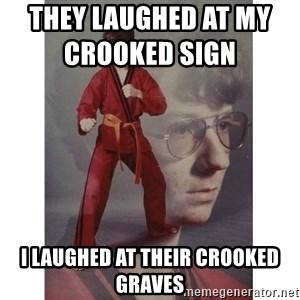 Karate Kid - They laughed at my crooked sign                 I laughed at their crooked graves