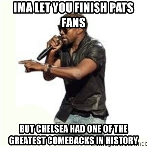 Imma Let you finish kanye west - Ima Let you finish Pats fans  But chelsea had one of the greatest comebacks in history