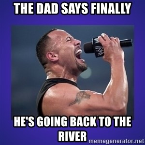 The Rock Catchphrase - The dad says finally He's going back to the river