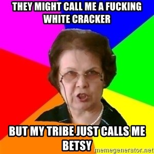 teacher - They might call me a fucking white cracker But my tribe just calls me Betsy