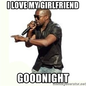 Imma Let you finish kanye west - I love my girlfriend Goodnight