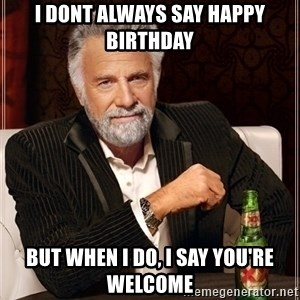 Most Interesting Man - i dont always say happy birthday but when I do, I say you're welcome