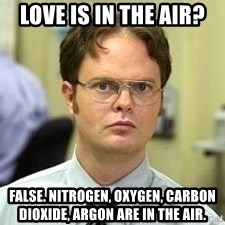 Dwight Shrute - love is in the air? false. nitrogen, oxygen, carbon dioxide, argon are in the air.