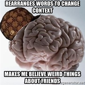 Scumbag Brain - Rearranges words to change context Makes me Believe weird things about friEnds