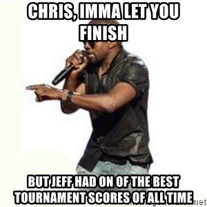 Imma Let you finish kanye west - Chris, Imma let you finish But jeff had on of the best tournament scores of all time