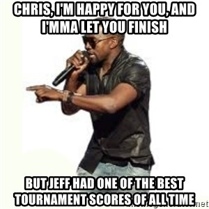 Imma Let you finish kanye west - Chris, I'm happy for you, and I'mma let you finish But jeff had one of the best tournament scores of all time