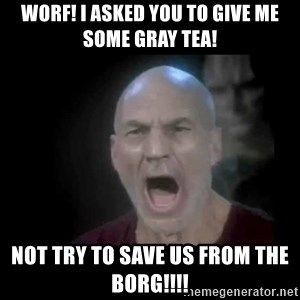 Picard lights - Worf! i asked you to give me some gray tea! Not try to save us from the borg!!!!
