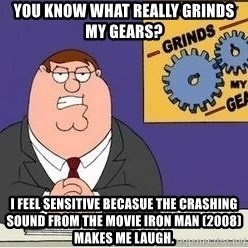 Grinds My Gears - You know what really grinds my gears? I feel sensitive becasue the crashing sound from the movie Iron Man (2008) makes me laugh.