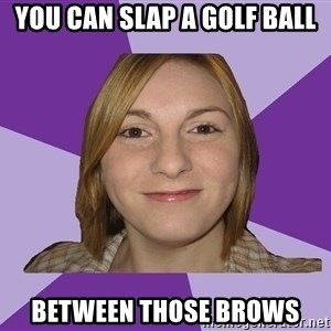 Generic Fugly Homely Girl - YOU CAN SLAP A GOLF BALL BETWEEN THOSE BROWS