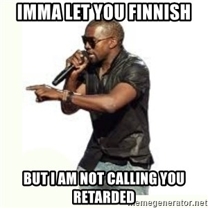 Imma Let you finish kanye west - Imma let you finnish but I am not calling you retarded