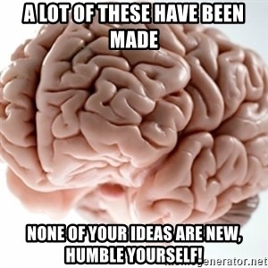 Brain clean - A lot of these have been made None of your ideas are new, humble yourself!