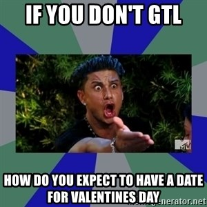 jersey shore - If you don't GTL How do you expect to have a date for valentines day