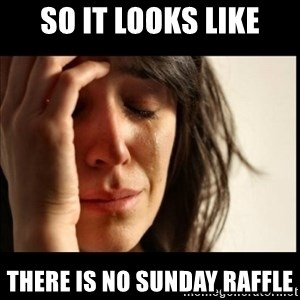 First World Problems - so it looks like there is no sunday raffle