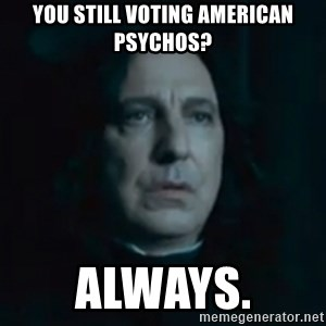 Always Snape - You still voting American Psychos? Always.
