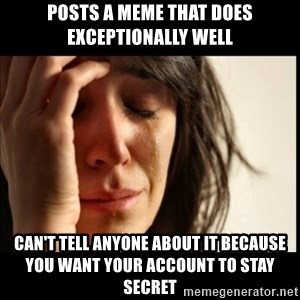 First World Problems - Posts a meme that does exceptionally well Can't tell anyone about it because you want your account to stay secret