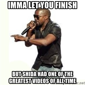 Imma Let you finish kanye west - Imma let you finish But shida had one of the greatest videos of all time