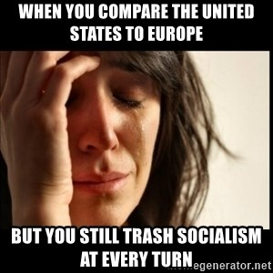 First World Problems - When you compare The united States to Europe but you still trash socialism at every turn