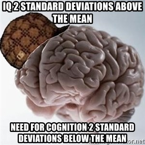 Scumbag Brain - Iq 2 standard deviations above the mean need for cognition 2 standard deviations below the mean