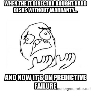 WHY SUFFERING GUY 2 - when the it director bought hard disks without warranty... and now it's on predictive failure