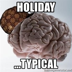 Scumbag Brain - holiday ...typical