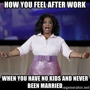 free giveaway oprah - How you feel after work When you have no kids and never been married