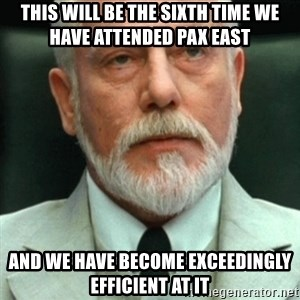 exceedingly efficient - this will be the sixth time we have attended PAX East And we have become exceedingly efficient at it