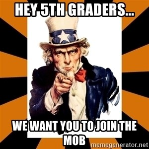 Uncle sam wants you! - Hey 5th graders... We want you to Join the mob