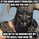 Skyrim Meme Generator - If you havin Quest problems i feel bad for You son Was hit by 99 arrows but my knees took none