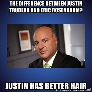 Kevin O'Leary - THE DIFFERENCE BETWEEN JUSTIN TRUDEAU AND ERIC ROSENBAUM? jUSTIN HAS BETTER HAIR